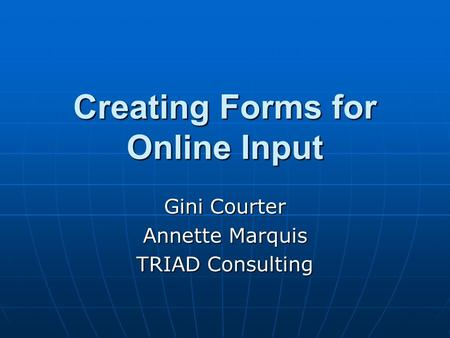 Creating Forms for Online Input Gini Courter Annette Marquis TRIAD Consulting.