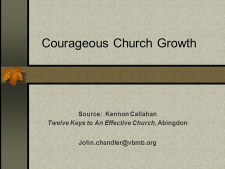 Courageous Church Growth Source: Kennon Callahan Twelve Keys to An Effective Church, Abingdon
