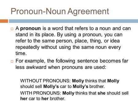 Pronoun-Noun Agreement  A pronoun is a word that refers to a noun and can stand in its place. By using a pronoun, you can refer to the same person, place,