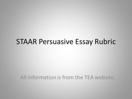 STAAR Persuasive Essay Rubric All information is from the TEA website.