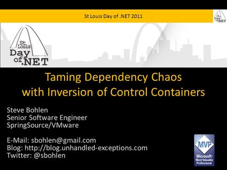 St Louis Day of.NET 2011 Taming Dependency Chaos with Inversion of Control Containers Steve Bohlen Senior Software Engineer SpringSource/VMware E-Mail: