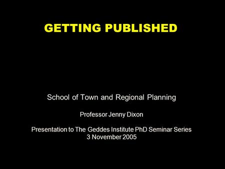 School of Town and Regional Planning Professor Jenny Dixon Presentation to The Geddes Institute PhD Seminar Series 3 November 2005 GETTING PUBLISHED.