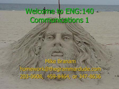 Welcome to ENG:140 Communications 1 Mike Branam 203-0608, 459-8464, or 347-8636.