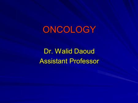 ONCOLOGY Dr. Walid Daoud Assistant Professor. Oncology Oncology is the study of tumors (neoplasms) - Benign neoplasm:. Growth of the same cells as the.