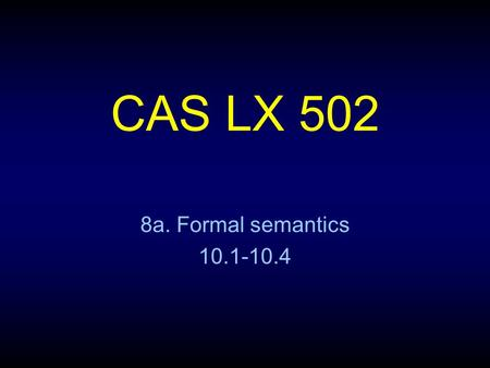 CAS LX 502 8a. Formal semantics 10.1-10.4. Truth and meaning The basis of formal semantics: knowing the meaning of a sentence is knowing under what conditions.