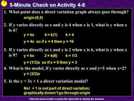 5-Minute Check on Activity 4-8 Click the mouse button or press the Space Bar to display the answers. 1.What point does a direct variation graph always.