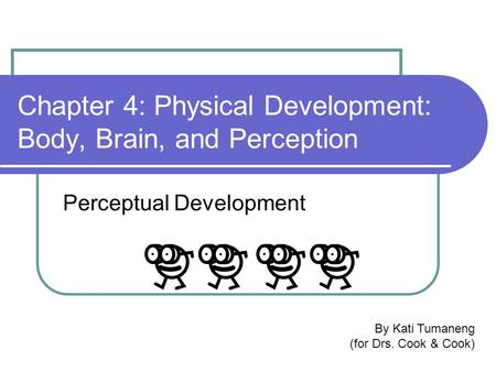 Chapter 4: Physical Development: Body, Brain, and Perception Perceptual Development By Kati Tumaneng (for Drs. Cook & Cook)