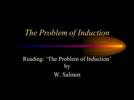 The Problem of Induction Reading: 'The Problem of Induction' by W. Salmon.