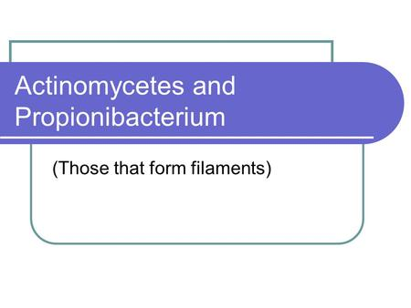 Actinomycetes and Propionibacterium (Those that form filaments)