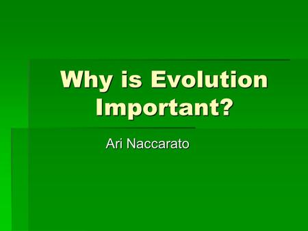 Why is Evolution Important? Ari Naccarato. How Science Works  Scientist observe nature and ask testable questions about the natural world, test those.