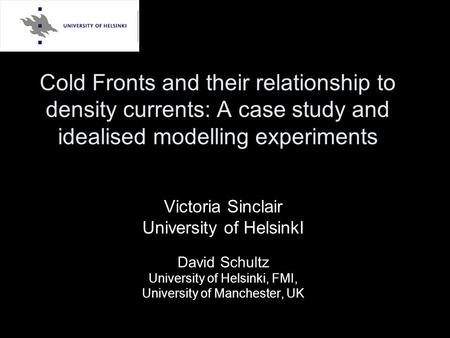 Cold Fronts and their relationship to density currents: A case study and idealised modelling experiments Victoria Sinclair University of HelsinkI David.