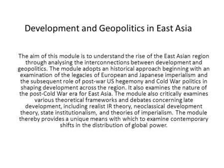 Development and Geopolitics in East Asia The aim of this module is to understand the rise of the East Asian region through analysing the interconnections.