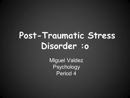 Post-Traumatic Stress Disorder :o Miguel Valdez Psychology Period 4.