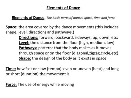 Elements of Dance Elements of Dance: The basic parts of dance: space, time and force Space: the <strong>area</strong> covered by the dance movements (this includes shape,