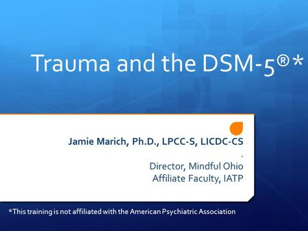 Trauma and the DSM-5®* Jamie Marich, Ph.D., LPCC-S, LICDC-CS. Director, Mindful Ohio Affiliate Faculty, IATP *This training is not affiliated with the.