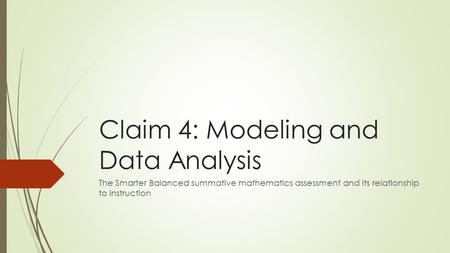 Claim 4: Modeling and Data Analysis The Smarter Balanced summative mathematics assessment and its relationship to instruction.