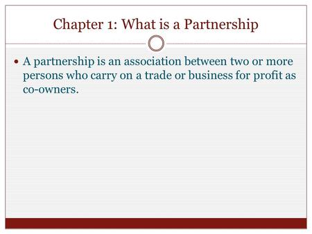 Chapter 1: What is a Partnership A partnership is an association between two or more persons who carry on a trade or business for profit as co-owners.