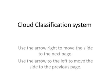 Cloud Classification system Use the arrow right to move the slide to the next page. Use the arrow to the left to move the side to the previous page.