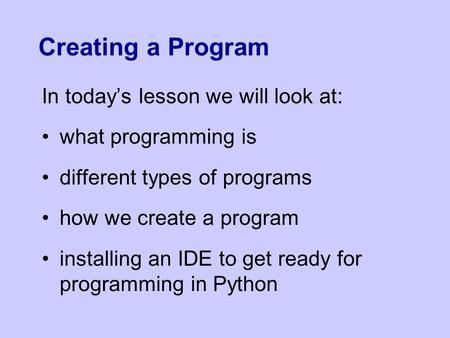 Creating a Program In today's lesson we will look at: what programming is different types of programs how we create a program installing an IDE to get.