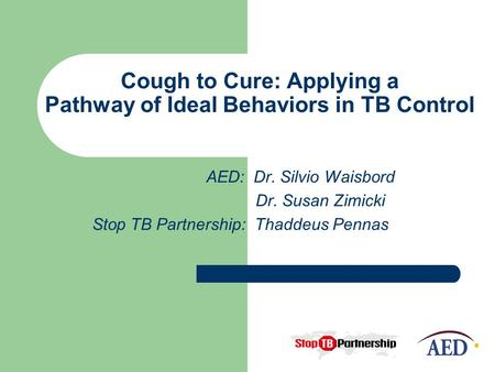 Cough to Cure: Applying a Pathway of Ideal Behaviors in TB Control AED: Dr. Silvio Waisbord Dr. Susan Zimicki Stop TB Partnership: Thaddeus Pennas.