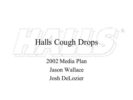 Halls Cough Drops 2002 Media Plan Jason Wallace Josh DeLozier.