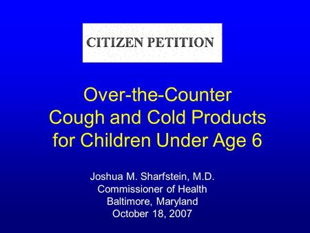 Over-the-Counter Cough and Cold Products for Children Under Age 6 Joshua M. Sharfstein, M.D. Commissioner of Health Baltimore, Maryland October 18, 2007.