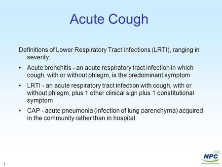 1 Acute Cough Definitions of Lower Respiratory Tract Infections (LRTI), ranging in severity: Acute bronchitis - an acute respiratory tract infection in.