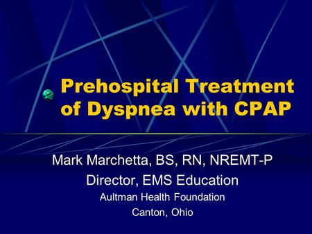 Prehospital Treatment of Dyspnea with CPAP Mark Marchetta, BS, RN, NREMT-P Director, EMS Education Aultman Health Foundation Canton, Ohio.