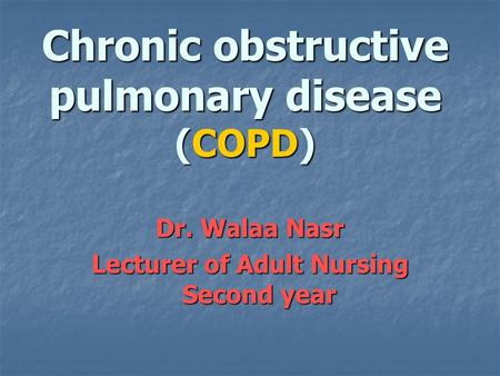 Chronic obstructive pulmonary disease (COPD) Dr. Walaa Nasr Lecturer of Adult Nursing Second year.