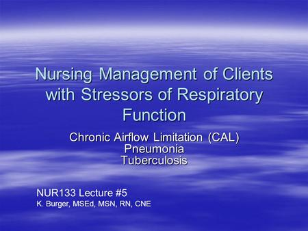 Nursing Management of Clients with Stressors of Respiratory Function Chronic Airflow Limitation (CAL) Pneumonia Tuberculosis NUR133 Lecture #5 K. Burger,