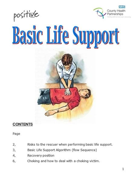 1 CONTENTS Page 2, Risks to the rescuer when performing basic life support. 3, Basic Life Support Algorithm (flow Sequence) 4, Recovery position 6, Choking.