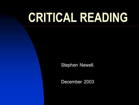CRITICAL READING Stephen Newell. December 2003. Reading a paper – R-E-A-D-ER  Relevant?  Educational? Does it add anything?  Applicable? Primary-care.