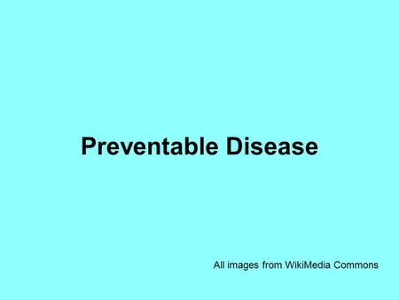 Preventable Disease All images from WikiMedia Commons.