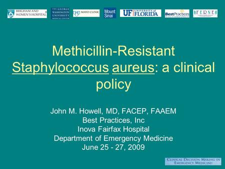 Methicillin-Resistant Staphylococcus aureus: a clinical policy John M. Howell, MD, FACEP, FAAEM Best Practices, Inc Inova Fairfax Hospital Department of.
