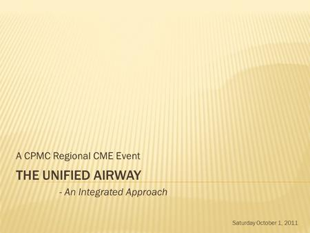 THE UNIFIED AIRWAY A CPMC Regional CME Event - An Integrated Approach Saturday October 1, 2011.