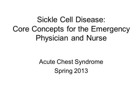 Sickle Cell Disease: Core Concepts for the Emergency Physician and Nurse Acute Chest Syndrome Spring 2013.
