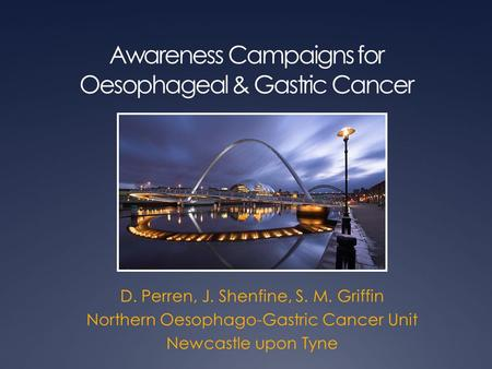 Awareness Campaigns for Oesophageal & Gastric Cancer D. Perren, J. Shenfine, S. M. Griffin Northern Oesophago-Gastric Cancer Unit Newcastle upon Tyne.