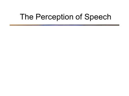 The Perception of Speech. Speech is for rapid communication Speech is composed of units of sound called phonemes –examples of phonemes: /ba/ in bat, /pa/