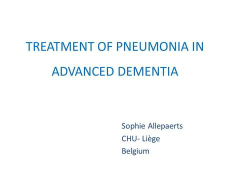 TREATMENT OF PNEUMONIA IN ADVANCED DEMENTIA Sophie Allepaerts CHU- Liège Belgium.