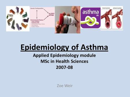 Epidemiology of Asthma Applied Epidemiology module MSc in Health Sciences 2007-08 Zoe Weir.