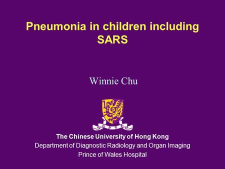 Pneumonia in children including SARS Winnie Chu The Chinese University of Hong Kong Department of Diagnostic Radiology and Organ Imaging Prince of Wales.