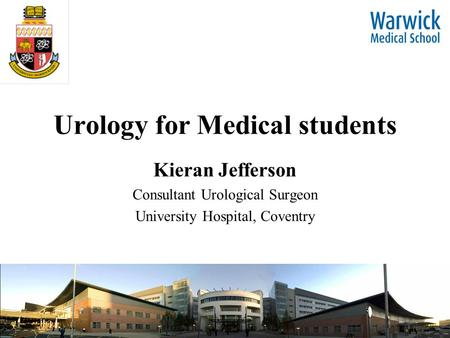 Urology for Medical students Kieran Jefferson Consultant Urological Surgeon University Hospital, Coventry.
