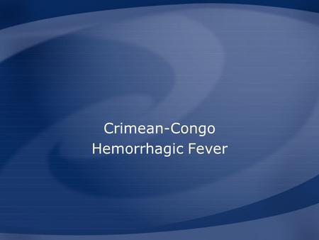 Crimean-Congo Hemorrhagic Fever. Overview Organism History Epidemiology Transmission Disease in Humans Disease in Animals Prevention and Control Center.