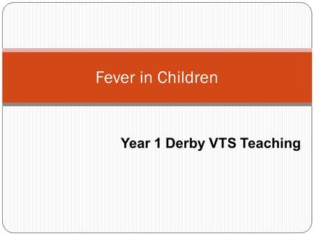 Fever in Children Year 1 Derby VTS Teaching. Aims and Objectives What is fever? Using 4 case studies we will consider: How to differentiate between children.