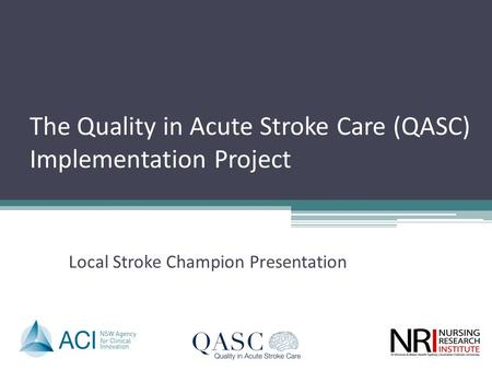 The Quality in Acute Stroke Care (QASC) Implementation Project Local Stroke Champion Presentation.