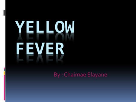 By : Chaimae Elayane. What is Yellow Fever?  yellow fever is a disease that killed tens of thousands of people in the colonies in the late 1700s. It.