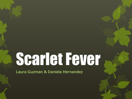 Scarlet Fever Laura Guzman & Daniela Hernandez.  What is Scarlet Fever?  Etiology  Epidemiology  Mode of transmission  Clinical Manifestations 