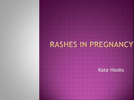 Kate Hooks.  A Common Consultation  AIMS:  To distinguish rashes which may have complications from those which do not.  To develop a management strategy.