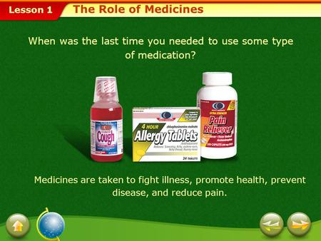 Lesson 1 When was the last time you needed to use some type of medication? Medicines are taken to fight illness, promote health, prevent disease, and.