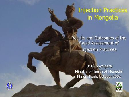 Injection Practices in Mongolia Results and Outcomes of the Rapid Assessment of Injection Practices Dr G. Soyolgerel Dr G. Soyolgerel Ministry of Health.